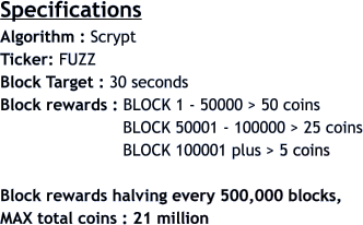 Specifications Algorithm : Scrypt  Ticker: FUZZ Block Target : 30 seconds Block rewards : BLOCK 1 - 50000 > 50 coins                          BLOCK 50001 - 100000 > 25 coins                          BLOCK 100001 plus > 5 coins  Block rewards halving every 500,000 blocks,  MAX total coins : 21 million